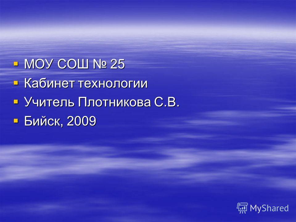 МОУ СОШ 25 МОУ СОШ 25 Кабинет технологии Кабинет технологии Учитель Плотникова С.В. Учитель Плотникова С.В. Бийск, 2009 Бийск, 2009