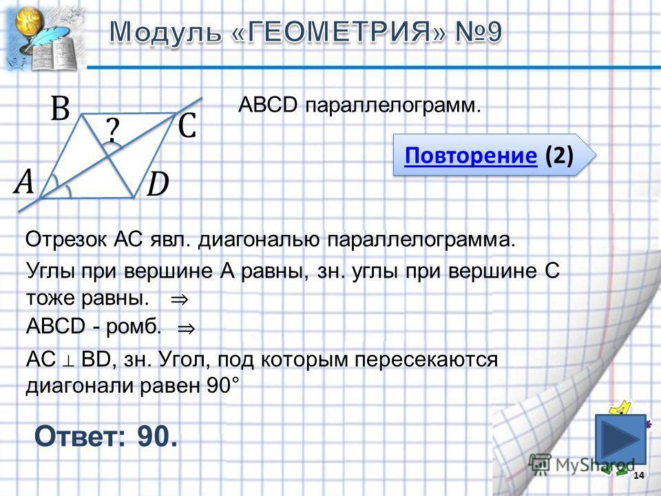 Ответ: 90. 14 АВСD параллелограмм. Повторение (2) Повторение (2) Отрезок АС явл. диагональю параллелограмма. Углы при вершине А равны, зн. углы при вершине С тоже равны. АВСD - ромб. АС BD, зн. Угол, под которым пересекаются диагонали равен 90°