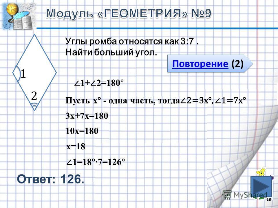 Ответ: 126. 18 Повторение (2) Повторение (2) Углы ромба относятся как 3:7. Найти больший угол. 1+ 2=180° Пусть х° - одна часть, тогда 2=3х°, 1=7х° 3х+7х=180 10х=180 х=18 1=18°7=126°
