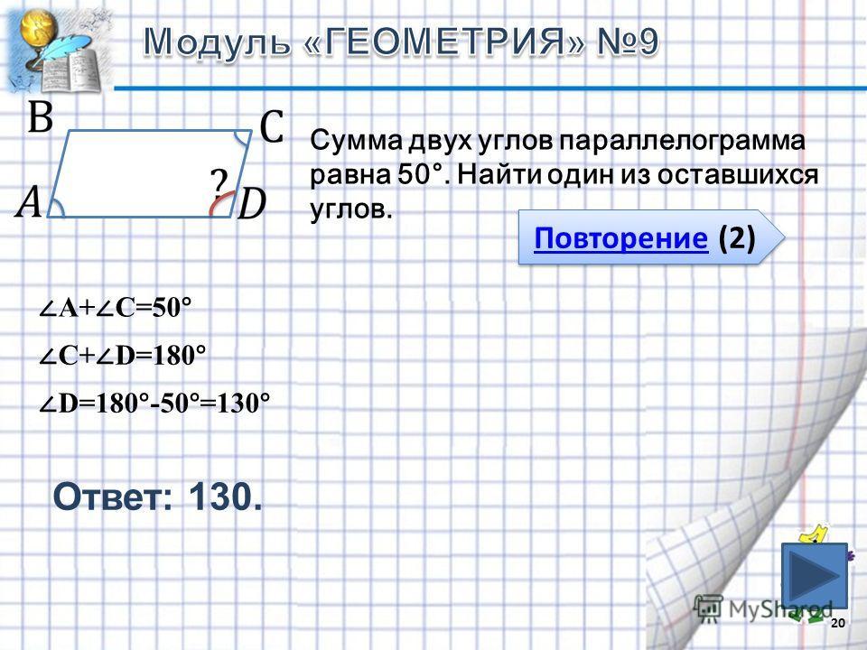Ответ: 130. 20 Повторение (2) Повторение (2) Сумма двух углов параллелограмма равна 50°. Найти один из оставшихся углов. А+ С=50° С+ D=180° D=180°-50°=130°