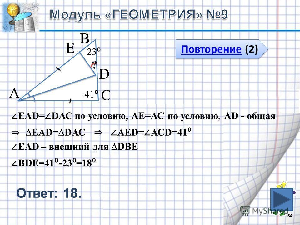 34 Повторение (2) Повторение (2) 41 23 В С А ? Е D ЕАD= DАС по условию, АЕ=АС по условию, АD - общая ЕАD=DАС АЕD= АСD=41 ЕАD – внешний для DВЕ ВDЕ=41 -23 =18 Ответ: 18.