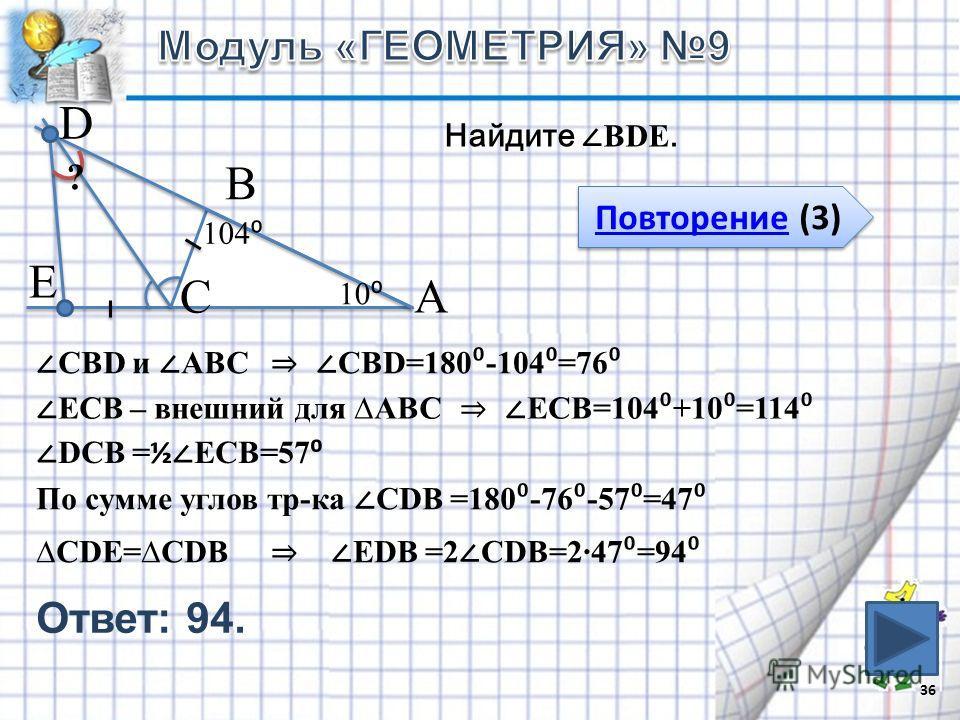 36 В СА 10 104 Е D Найдите ВDЕ. ? Повторение (3) Повторение (3) СDЕ=СDВ СВD и АВС СВD=180 -104 =76 ЕСВ – внешний для АВС ЕСВ=104 +10 =114 DСВ = ½ ЕСВ=57 ЕDВ =2 СDВ=247 =94 По сумме углов тр-ка СDВ =180 -76 -57 =47 Ответ: 94.