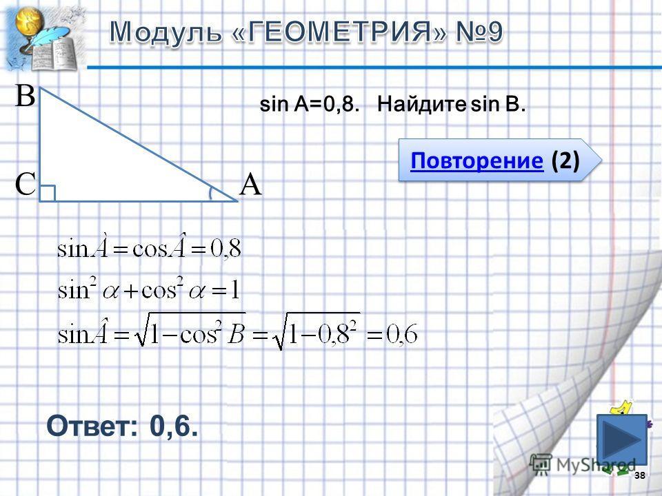 38 В СА Повторение (2) Повторение (2) sin A=0,8. Найдите sin B. Ответ: 0,6.