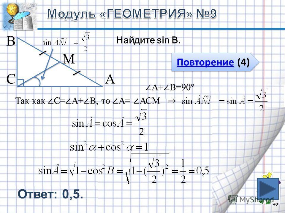 40 В СА М Найдите sin B. Повторение (4) Повторение (4) А+ В=90° Так как С= А+ В, то А= АСМ Ответ: 0,5.