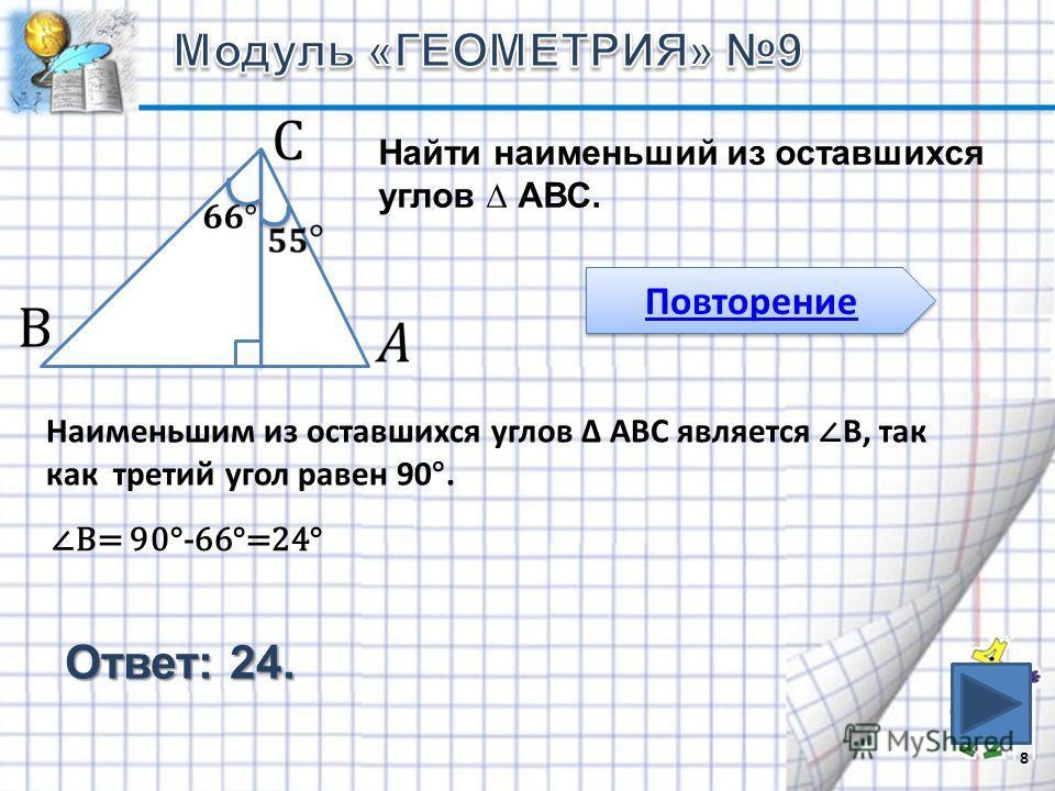 Найти наименьший из оставшихся углов АВС. 8 Повторение Наименьшим из оставшихся углов АВС является В, так как третий угол равен 90°. Ответ: 24. В= 90°-66°=24°