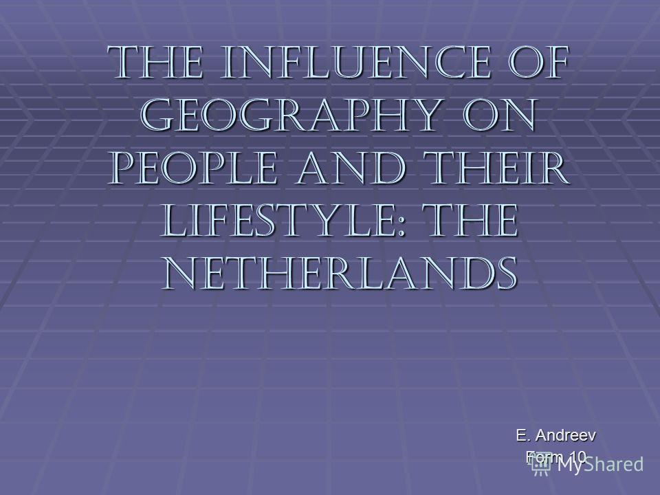 The Influence of Geography on People and Their Lifestyle: The Netherlands E. Andreev Form 10