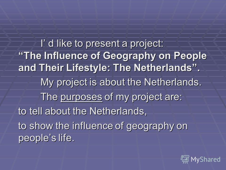 I d like to present a project: The Influence of Geography on People and Their Lifestyle: The Netherlands. I d like to present a project: The Influence of Geography on People and Their Lifestyle: The Netherlands. My project is about the Netherlands. M