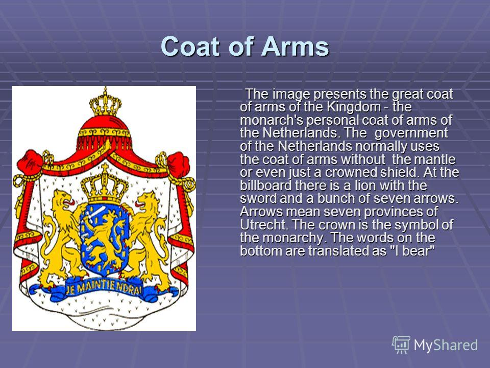 Coat of Аrms The image presents the great coat of arms of the Kingdom - the monarch's personal coat of arms of the Netherlands. The government of the Netherlands normally uses the coat of arms without the mantle or even just a crowned shield. At the