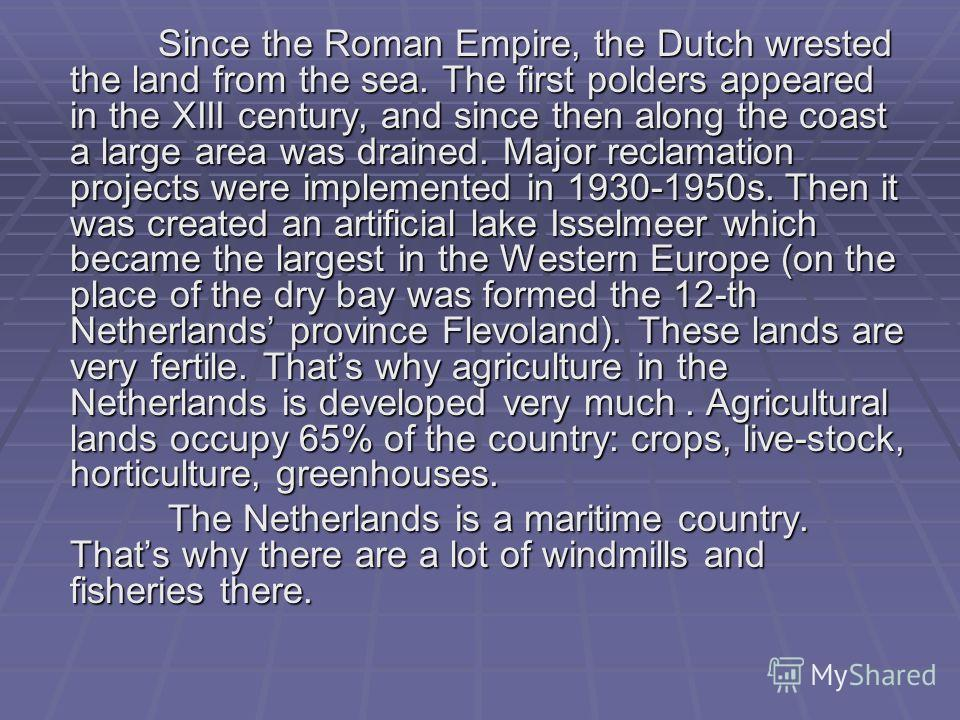 Since the Roman Empire, the Dutch wrested the land from the sea. The first polders appeared in the XIII century, and since then along the coast a large area was drained. Major reclamation projects were implemented in 1930-1950s. Then it was created a