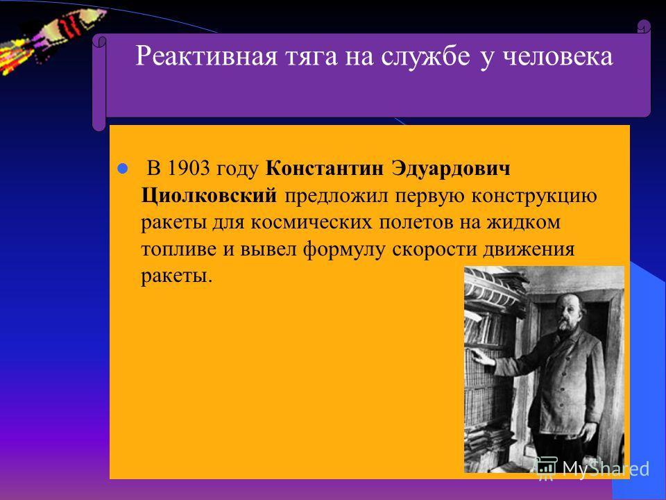 В 1903 году Константин Эдуардович Циолковский предложил первую конструкцию ракеты для космических полетов на жидком топливе и вывел формулу скорости движения ракеты. Реактивная тяга на службе у человека
