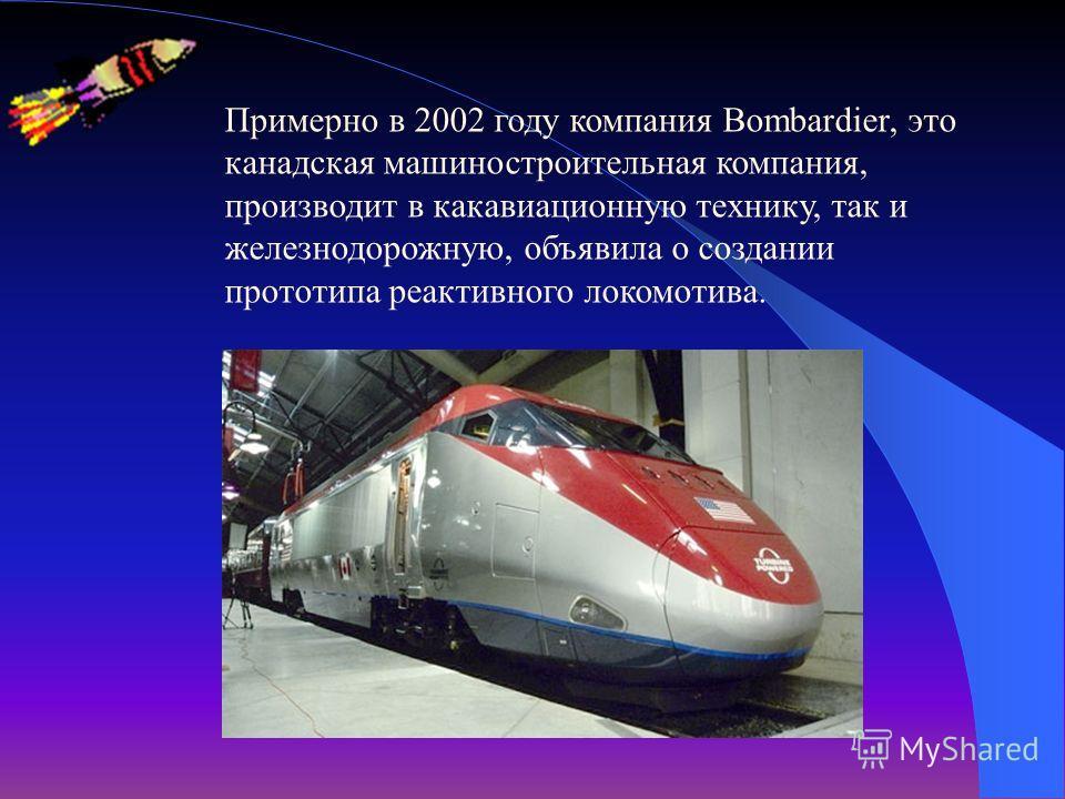 Примерно в 2002 году компания Bombardier, это канадская машиностроительная компания, производит в какавиационную технику, так и железнодорожную, объявила о создании прототипа реактивного локомотива.