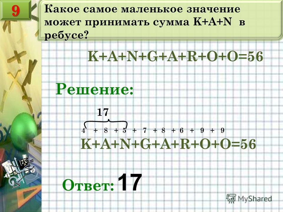 Какое самое маленькое значение может принимать сумма K+A+N в ребусе? K+A+N+G+A+R+O+O=56 Решение: K+A+N+G+A+R+O+O=56 4 + 8 + 5 + 7 + 8 + 6 + 9 + 9 Ответ: 17 17 99