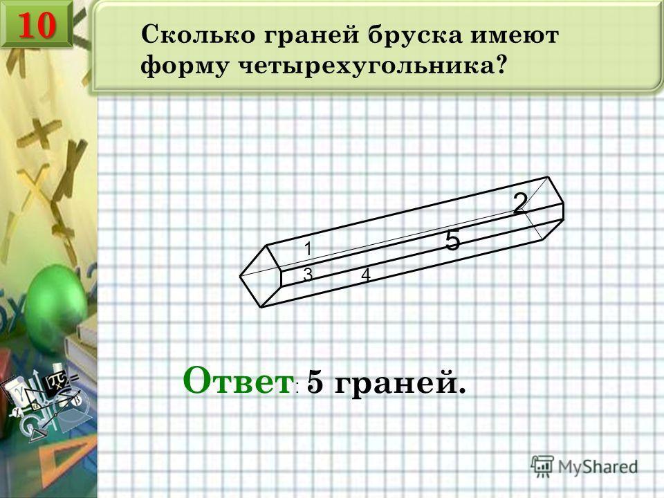 Сколько граней бруска имеют форму четырехугольника? Ответ : 5 граней. 1 2 34 5 1010