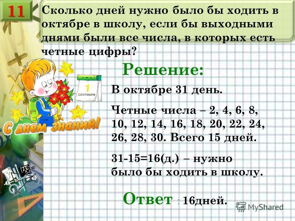 Сколько дней нужно было бы ходить в октябре в школу, если бы выходными днями были все числа, в которых есть четные цифры? Решение: В октябре 31 день. Четные числа – 2, 4, 6, 8, 10, 12, 14, 16, 18, 20, 22, 24, 26, 28, 30. Всего 15 дней. 31-15=16(д.) –