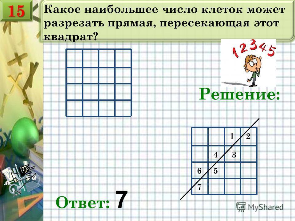 Какое наибольшее число клеток может разрезать прямая, пересекающая этот квадрат? Решение: 12 34 56 7 Ответ: 7 1515
