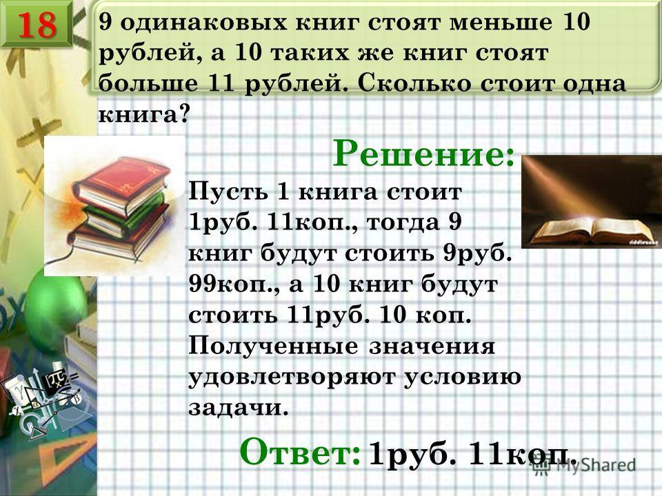 9 одинаковых книг стоят меньше 10 рублей, а 10 таких же книг стоят больше 11 рублей. Сколько стоит одна книга? Решение: Ответ: 1руб. 11коп. Пусть 1 книга стоит 1руб. 11коп., тогда 9 книг будут стоить 9руб. 99коп., а 10 книг будут стоить 11руб. 10 коп