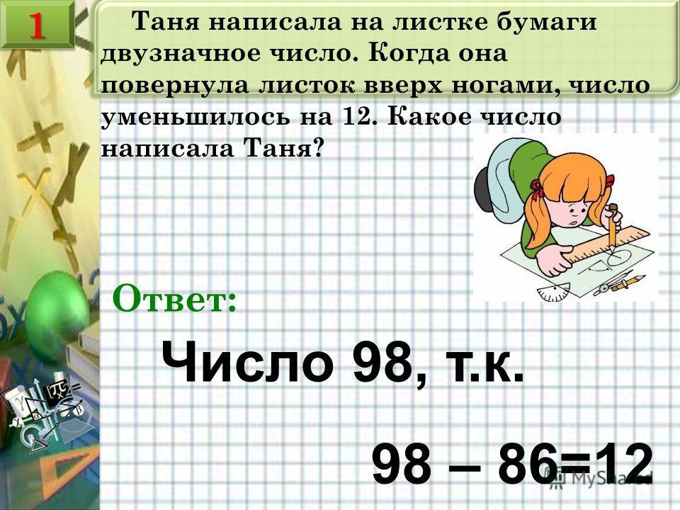 Таня написала на листке бумаги двузначное число. Когда она повернула листок вверх ногами, число уменьшилось на 12. Какое число написала Таня? Число 98, т.к. 98 – 86=12 Ответ: 11