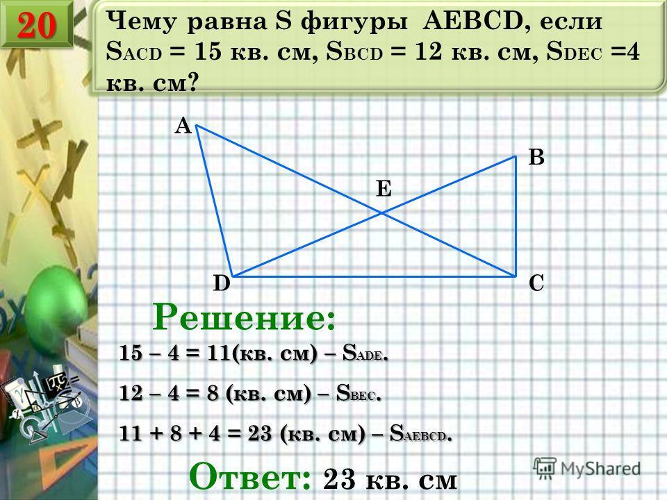 Чему равна S фигуры AEBCD, если S ACD = 15 кв. см, S BCD = 12 кв. см, S DEC =4 кв. см? E D A B C Решение: 15 – 4 = 11(кв. см) – S ADE. 12 – 4 = 8 (кв. см) – S BEC. 11 + 8 + 4 = 23 (кв. см) – S AEBCD. Ответ: 23 кв. см 2020