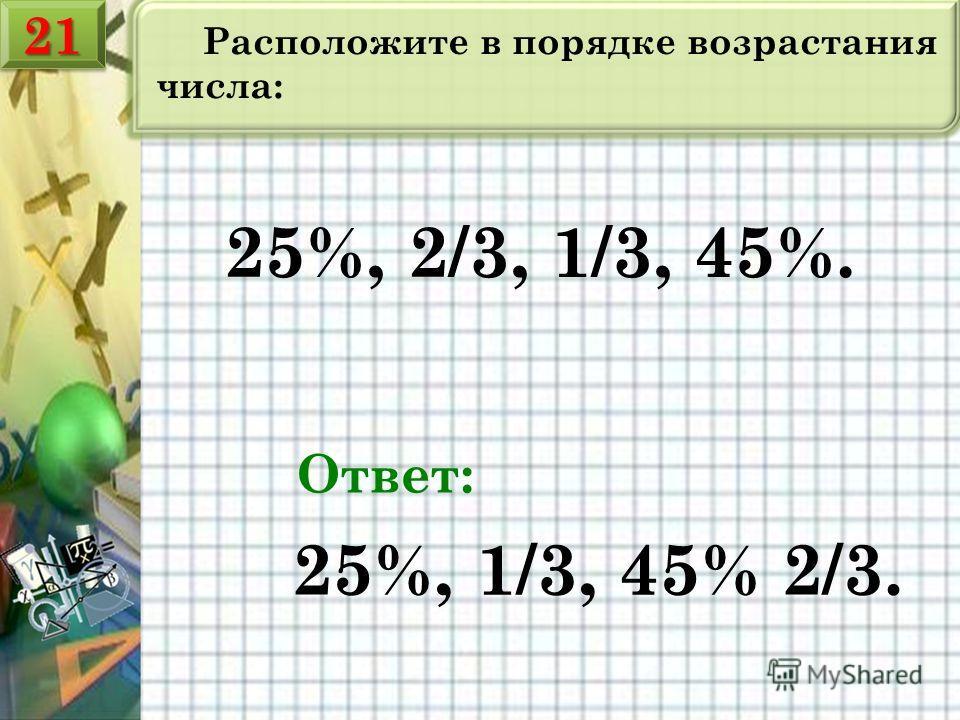 Расположите в порядке возрастания числа: 25%, 2/3, 1/3, 45%. Ответ: 25%, 1/3, 45% 2/3. 2121