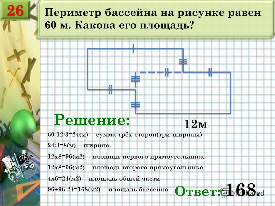 Периметр бассейна на рисунке равен 60 м. Какова его площадь? 12м Решение: 60-123=24(м) – сумма трёх сторон(три ширины) 24:3=8(м) – ширина. 12х8=96(м2) – площадь первого прямоугольника. 12х8=96(м2) – площадь второго прямоугольника 4х6=24(м2) – площадь