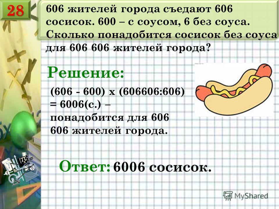 606 жителей города съедают 606 сосисок. 600 – с соусом, 6 без соуса. Сколько понадобится сосисок без соуса для 606 606 жителей города? Ответ: 6006 сосисок. Решение: (606 - 600) х (606606:606) = 6006(с.) – понадобится для 606 606 жителей города. 2828
