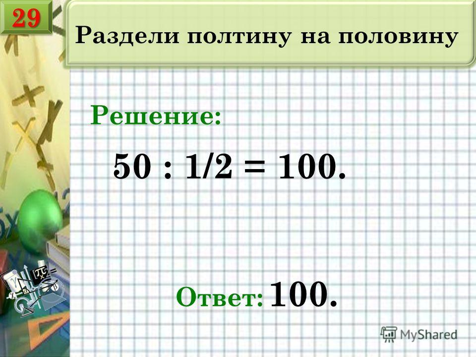 Раздели полтину на половину 50 : 1/2 = 100. Ответ: 100. Решение: 2929