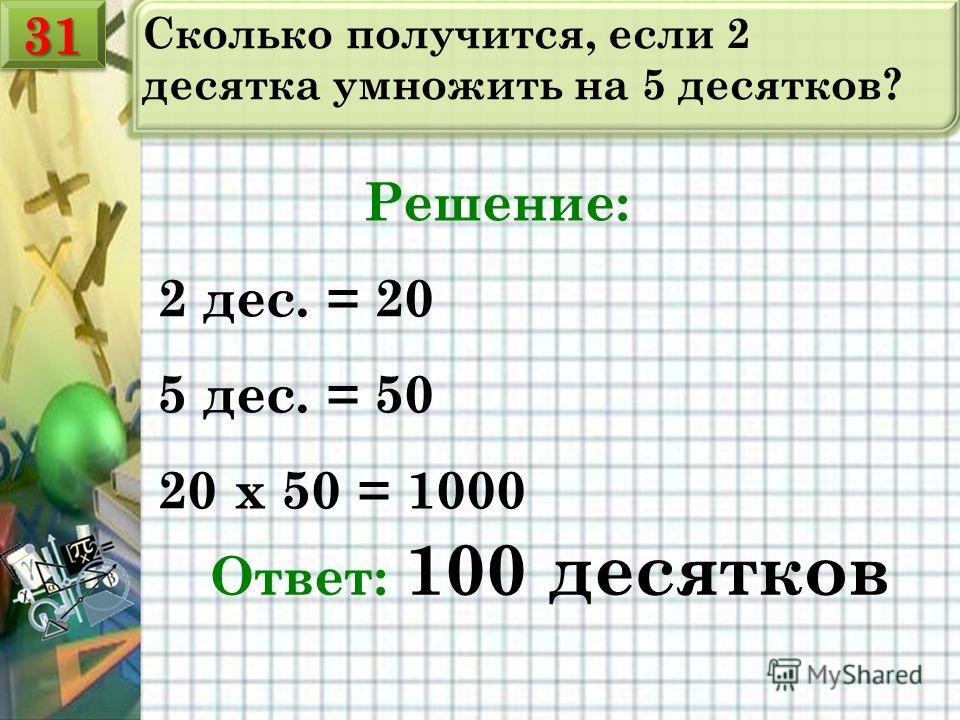 Сколько получится, если 2 десятка умножить на 5 десятков? Решение: 2 дес. = 20 5 дес. = 50 20 х 50 = 1000 Ответ: 100 десятков 3131