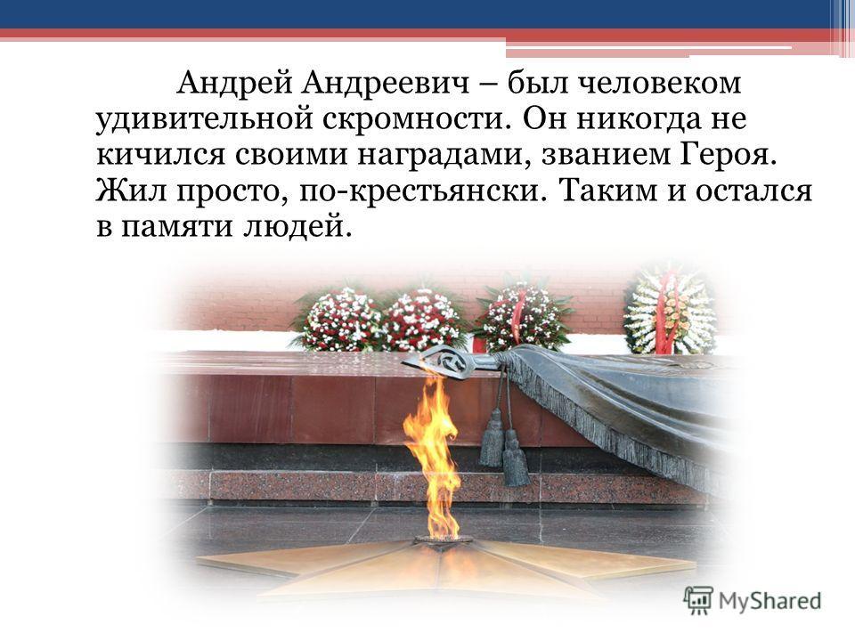Андрей Андреевич – был человеком удивительной скромности. Он никогда не кичился своими наградами, званием Героя. Жил просто, по-крестьянски. Таким и остался в памяти людей.