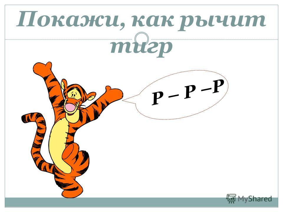 Покажи, как рычит тигр Р – Р –Р