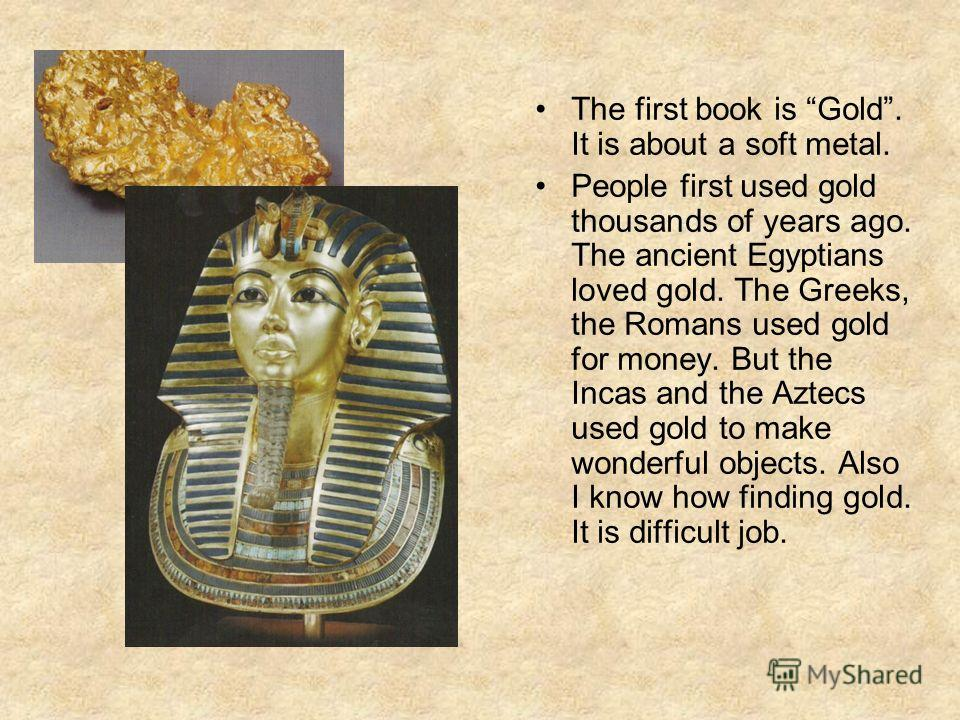 The first book is Gold. It is about a soft metal. People first used gold thousands of years ago. The ancient Egyptians loved gold. The Greeks, the Romans used gold for money. But the Incas and the Aztecs used gold to make wonderful objects. Also I kn