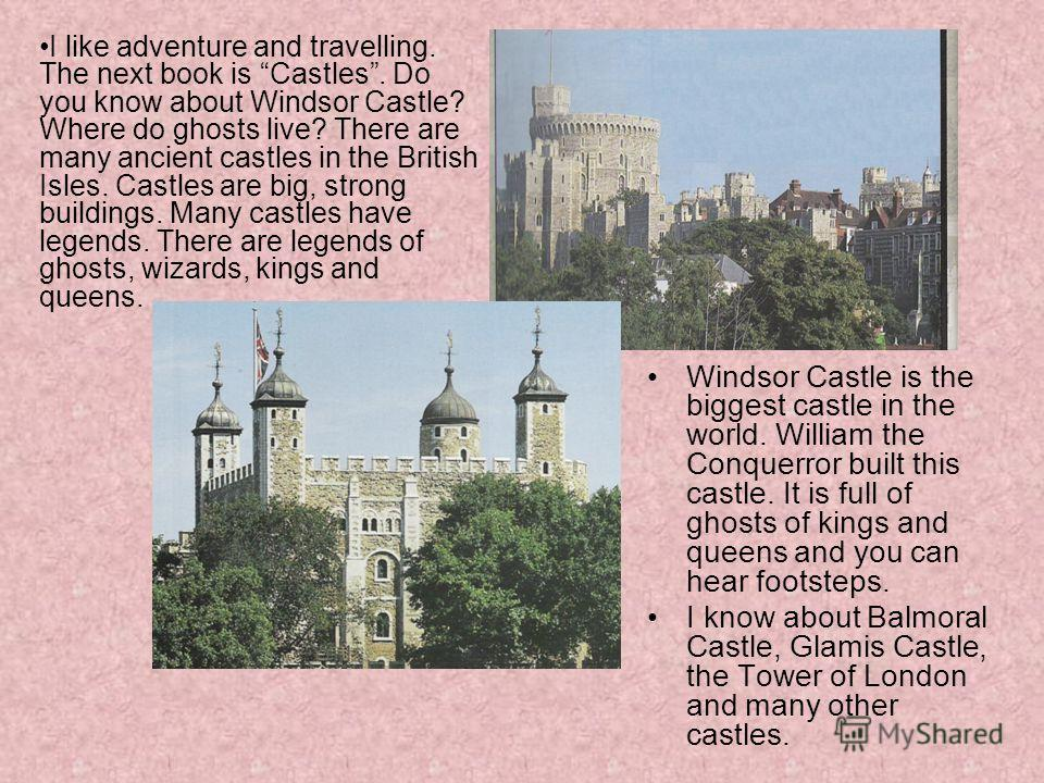 Windsor Castle is the biggest castle in the world. William the Conquerror built this castle. It is full of ghosts of kings and queens and you can hear footsteps. I know about Balmoral Castle, Glamis Castle, the Tower of London and many other castles.