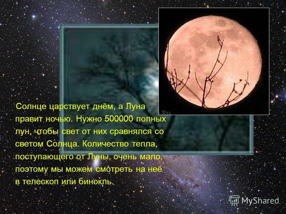 Солнце царствует днём, а Луна правит ночью. Нужно 500000 полных лун, чтобы свет от них сравнялся со светом Солнца. Количество тепла, поступающего от Луны, очень мало, поэтому мы можем смотреть на неё в телескоп или бинокль.