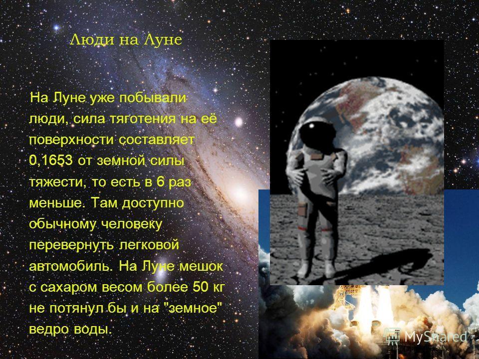 Люди на Луне На Луне уже побывали люди, сила тяготения на её поверхности составляет 0,1653 от земной силы тяжести, то есть в 6 раз меньше. Там доступно обычному человеку перевернуть легковой автомобиль. На Луне мешок с сахаром весом более 50 кг не по