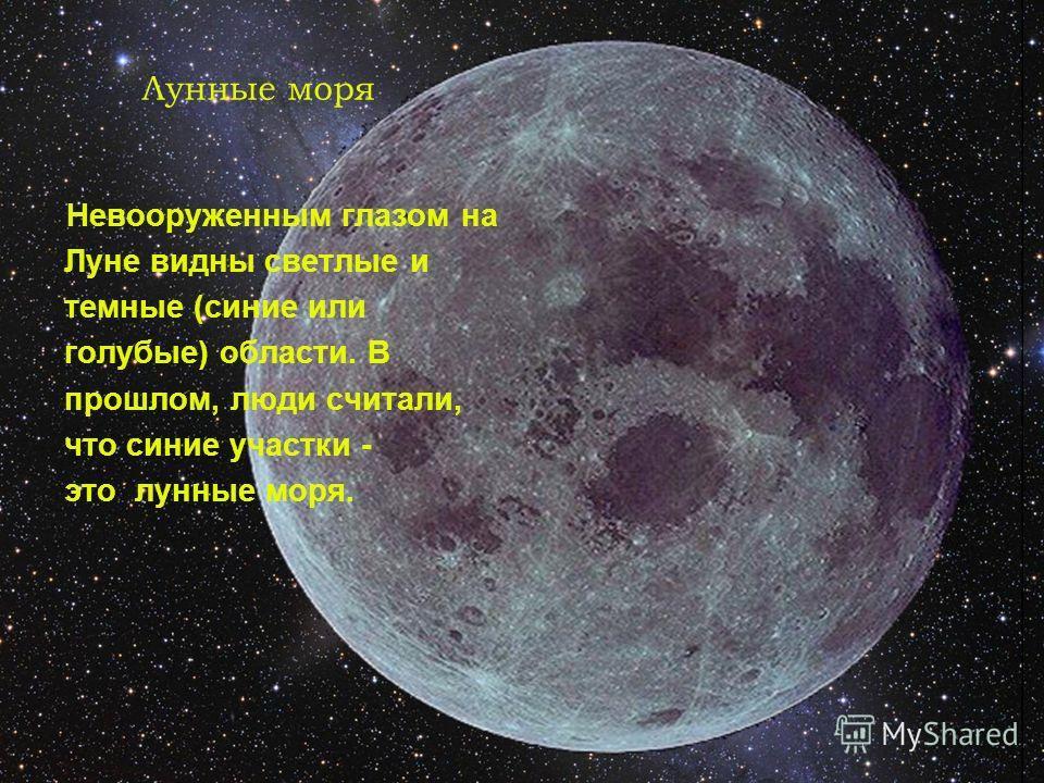 Лунные моря Невооруженным глазом на Луне видны светлые и темные (синие или голубые) области. В прошлом, люди считали, что синие участки - это лунные моря.