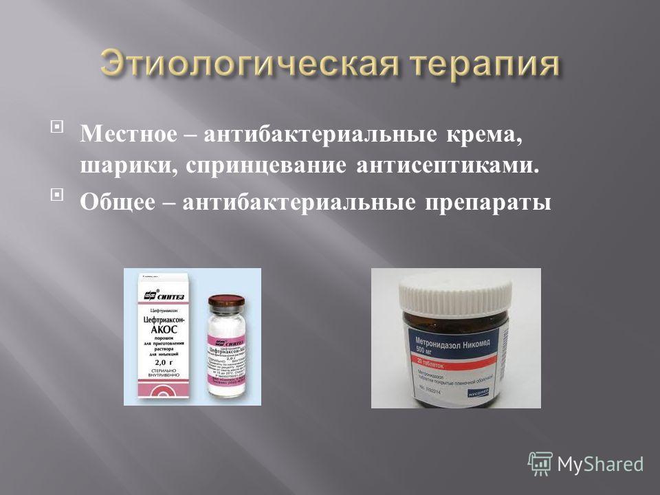 Местное – антибактериальные крема, шарики, спринцевание антисептиками. Общее – антибактериальные препараты