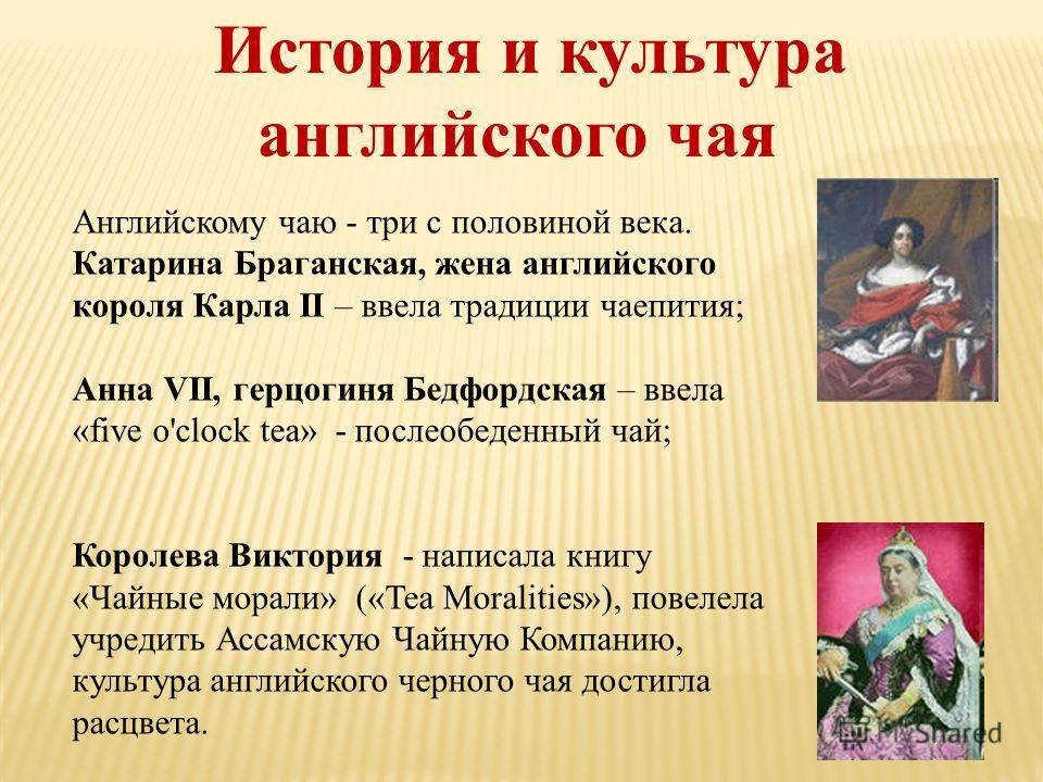История и культура английского чая Английскому чаю - три с половиной века. Катарина Браганская, жена английского короля Карла II – ввела традиции чаепития; Анна VII, герцогиня Бедфордская – ввела «five o'clock tea» - послеобеденный чай; Королева Викт