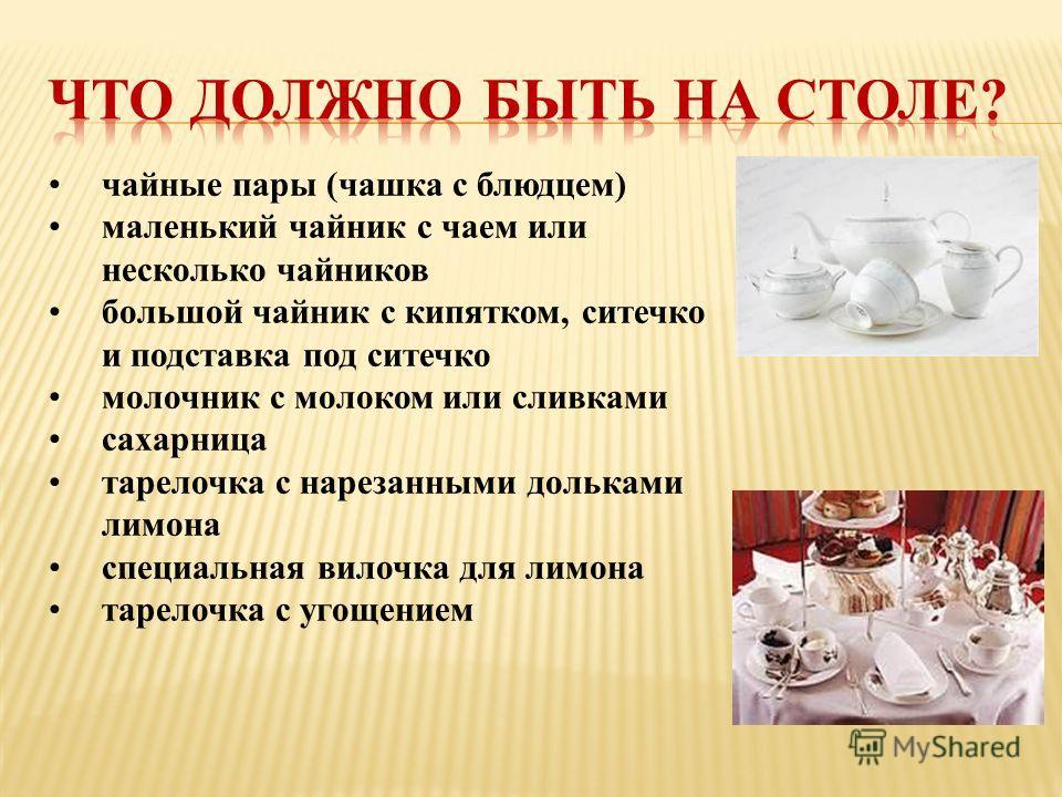 чайные пары (чашка с блюдцем) маленький чайник с чаем или несколько чайников большой чайник с кипятком, ситечко и подставка под ситечко молочник с молоком или сливками сахарница тарелочка с нарезанными дольками лимона специальная вилочка для лимона т