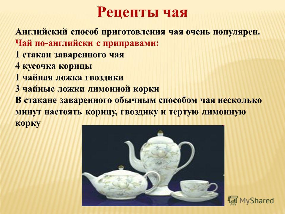 Рецепты чая Английский способ приготовления чая очень популярен. Чай по-английски с приправами: 1 стакан заваренного чая 4 кусочка корицы 1 чайная ложка гвоздики 3 чайные ложки лимонной корки В стакане заваренного обычным способом чая несколько минут