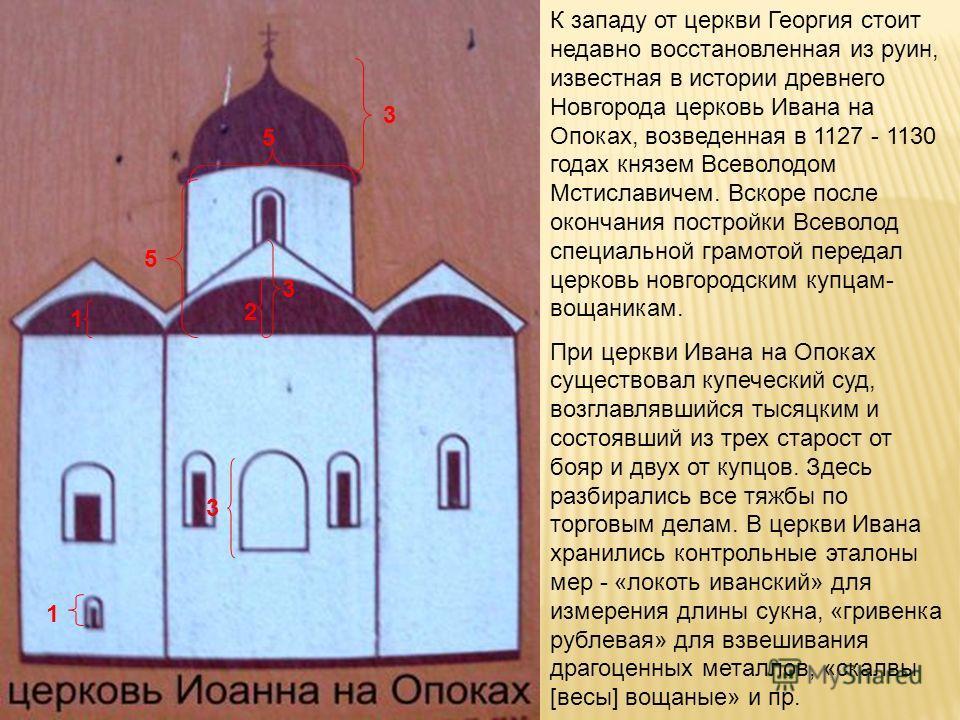 1 5 3 3 2 1 5 3 К западу от церкви Георгия стоит недавно восстановленная из руин, известная в истории древнего Новгорода церковь Ивана на Опоках, возведенная в 1127 - 1130 годах князем Всеволодом Мстиславичем. Вскоре после окончания постройки Всеволо