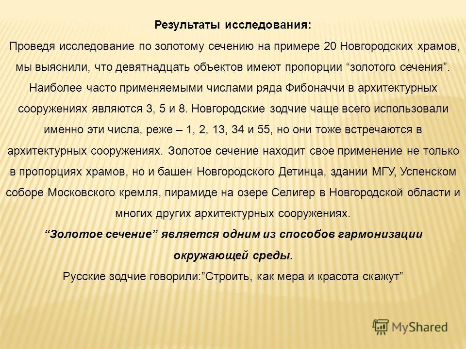Результаты исследования: Проведя исследование по золотому сечению на примере 20 Новгородских храмов, мы выяснили, что девятнадцать объектов имеют пропорции золотого сечения. Наиболее часто применяемыми числами ряда Фибоначчи в архитектурных сооружени