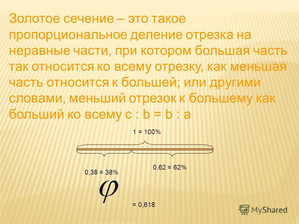 Золотое сечение – это такое пропорциональное деление отрезка на неравные части, при котором большая часть так относится ко всему отрезку, как меньшая часть относится к большей; или другими словами, меньший отрезок к большему как больший ко всему c :
