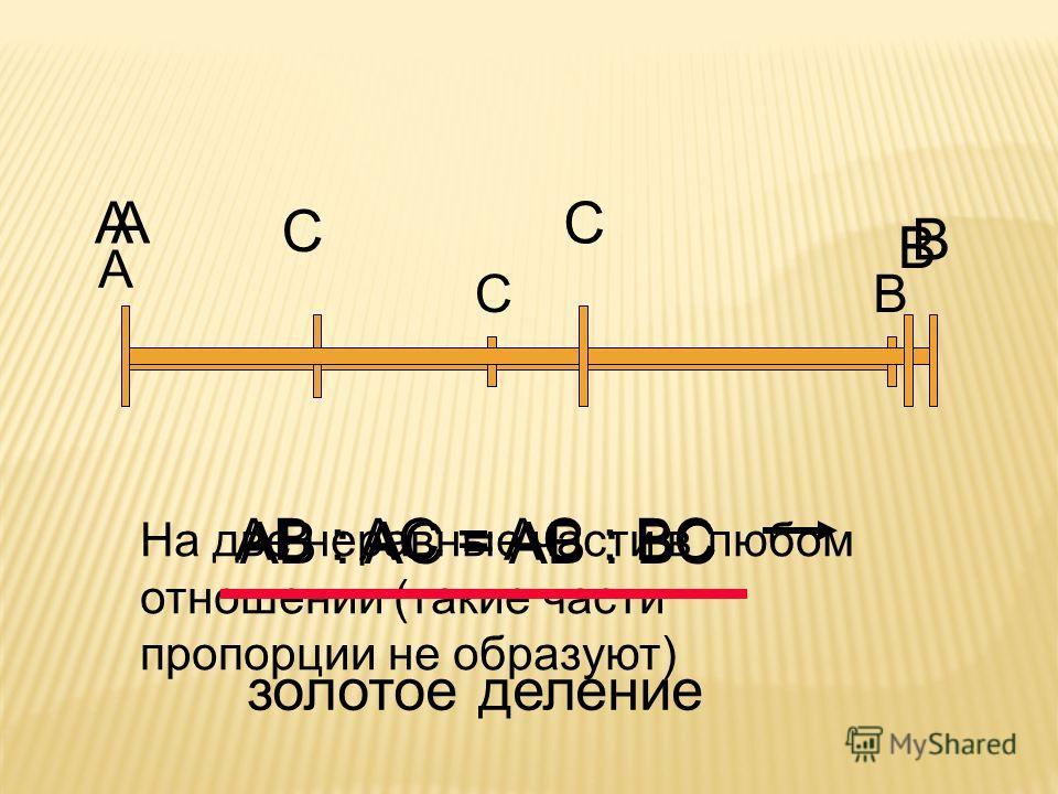 A B C AB : AC = AB : BC A C B На две неравные части в любом отношении (такие части пропорции не образуют) A C B AB : AC = AC : BC золотое деление