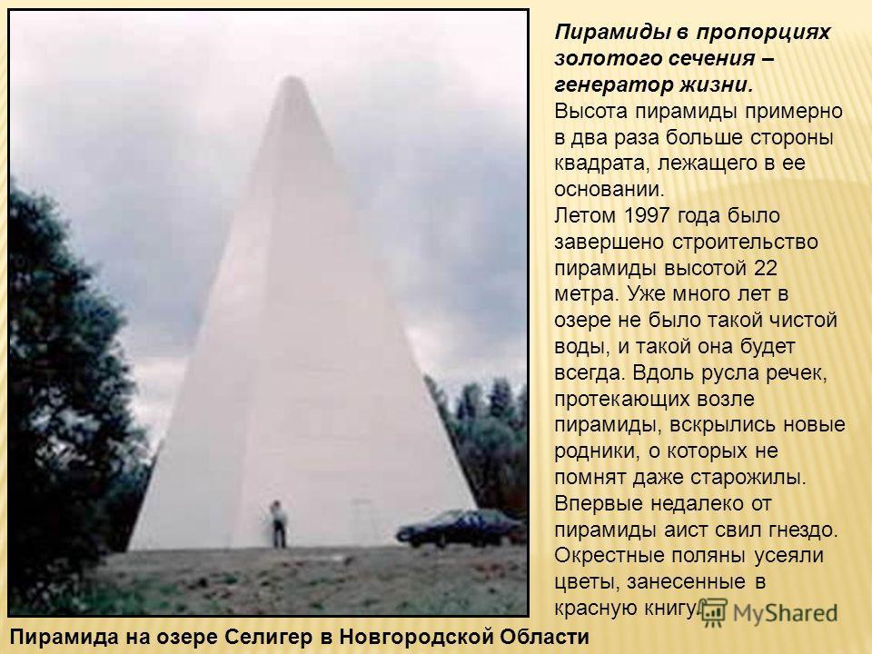 Пирамида на озере Селигер в Новгородской Области Пирамиды в пропорциях золотого сечения – генератор жизни. Высота пирамиды примерно в два раза больше стороны квадрата, лежащего в ее основании. Летом 1997 года было завершено строительство пирамиды выс