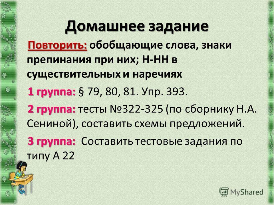 Домашнее задание Повторить: Повторить: обобщающие слова, знаки препинания при них; Н-НН в существительных и наречиях 1 группа: 1 группа: § 79, 80, 81. Упр. 393. 2 группа: 2 группа: тесты 322-325 (по сборнику Н.А. Сениной), составить схемы предложений