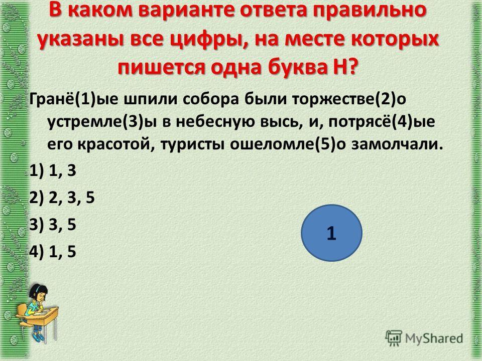 В каком варианте ответа правильно указаны все цифры, на месте которых пишется одна буква Н? Гранё(1)ые шпили собора были торжестве(2)о устремле(3)ы в небесную высь, и, потрясё(4)ые его красотой, туристы ошеломле(5)о замолчали. 1) 1, 3 2) 2, 3, 5 3) 3