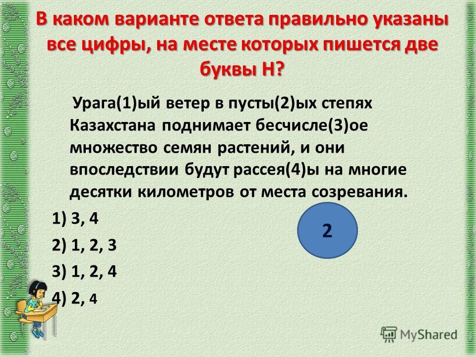 В каком варианте ответа правильно указаны все цифры, на месте которых пишется две буквы Н? Урага(1)ый ветер в пусты(2)ых степях Казахстана поднимает бесчисле(3)ое множество семян растений, и они впоследствии будут рассея(4)ы на многие десятки километ