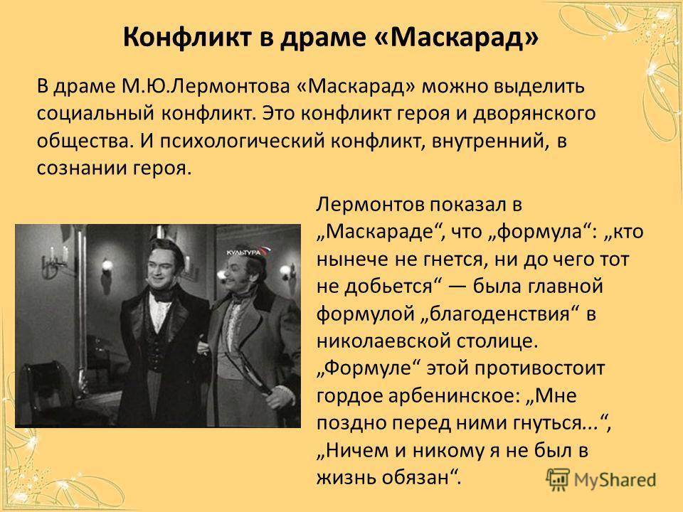 Конфликт в драме «Маскарад» В драме М.Ю.Лермонтова «Маскарад» можно выделить социальный конфликт. Это конфликт героя и дворянского общества. И психологический конфликт, внутренний, в сознании героя. Лермонтов показал в Маскараде, что формула: кто нын