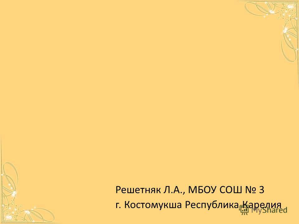 Решетняк Л.А., МБОУ СОШ 3 г. Костомукша Республика Карелия