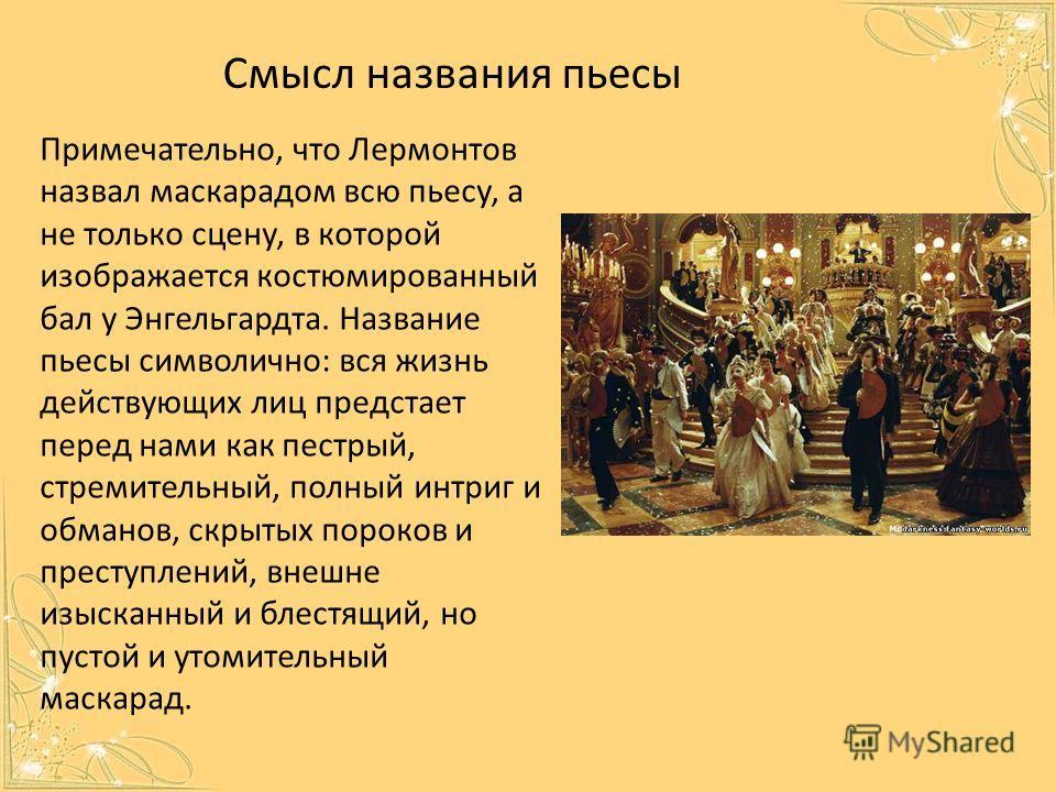 Примечательно, что Лермонтов назвал маскарадом всю пьесу, а не только сцену, в которой изображается костюмированный бал у Энгельгардта. Название пьесы символично: вся жизнь действующих лиц предстает перед нами как пестрый, стремительный, полный интри
