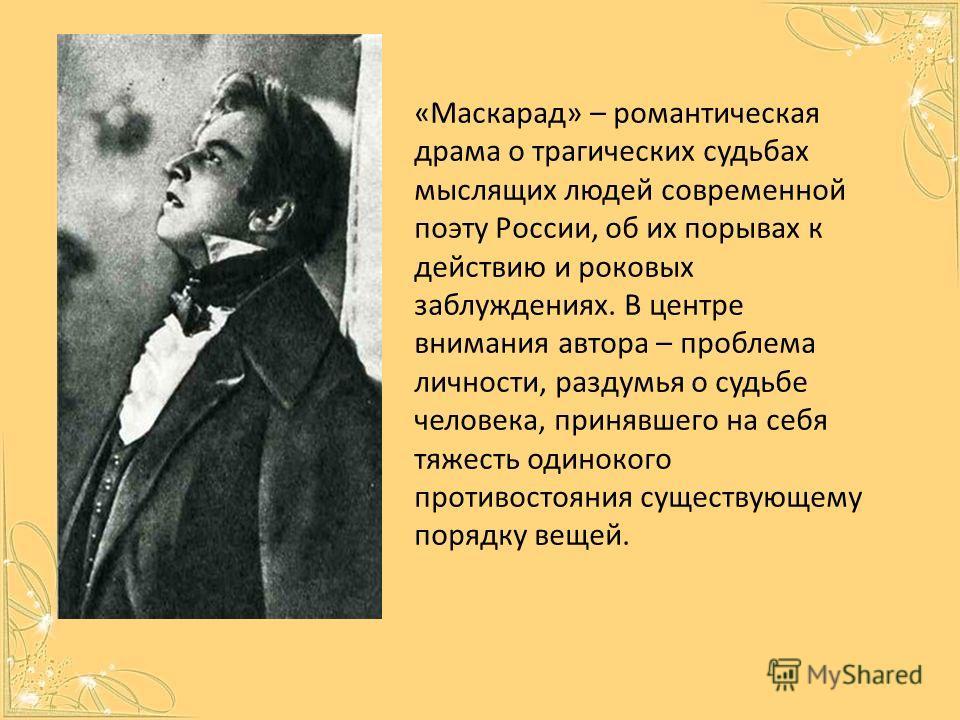 «Маскарад» – романтическая драма о трагических судьбах мыслящих людей современной поэту России, об их порывах к действию и роковых заблуждениях. В центре внимания автора – проблема личности, раздумья о судьбе человека, принявшего на себя тяжесть один